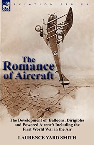 The Romance of Aircraft: The Development of Balloons, Dirigibles and Powered Aircraft Including the First World War in the