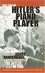 Hitler's Piano Player: The Rise and Fall of Ernst Hanfstaengl - Confidant of Hitler, Ally of FDR