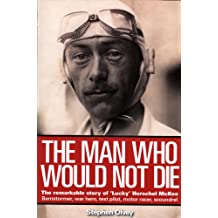 The Man Who Would Not Die: The Remarkable Story of 'Lucky' of Herschel Mckee Barnstormer, War Hero, Test Pilot, Motor Racer, Scoundrel