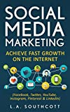 Social Media Marketing: Achieve Fast Growth on the Internet: Facebook, Twitter, YouTube, Instagram, Pinterest & LinkedIn