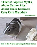10 Most Popular Myths About Guinea Pigs: Avoid These Common Cavy Care Mistakes (99 Cent Knowledge Series: Pet Care) (English Edition)