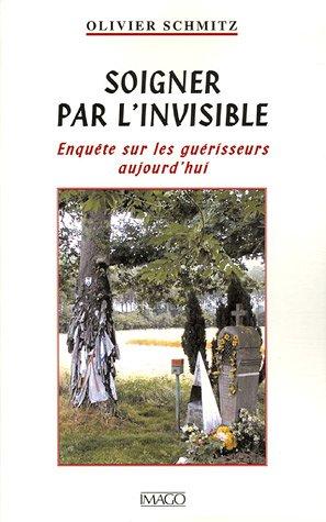 Soigner par l'invisible : Enquête sur les guérisseurs aujourd'hui par Olivier Schmitz