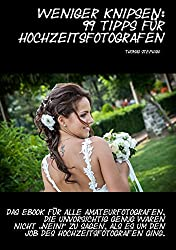 """Weniger knipsen: 99 Tipps für Hochzeitsfotografen: Das eBook für alle Amateurfotografen, die unvorsichtig genug waren nicht """"Nein!"""" zu sagen, als es um den Job des Hochzeitsfotografen ging."""