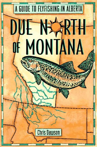 Due North of Montana: A Guide to Flyfishing in Alberta -