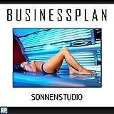 Businessplan Vorlage - Existenzgründung Sonnenstudio / Solarium Start-Up professionell und erfolgreich mit Checkliste, Muster inkl. Beispiel