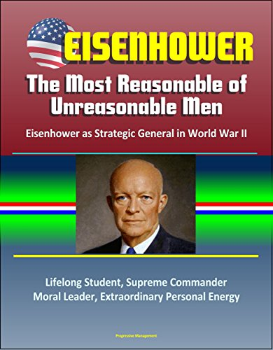 Eisenhower: The Most Reasonable of Unreasonable Men: Eisenhower as Strategic General in World War II - Lifelong Student, Supreme Commander, Moral Leader, ... Personal Energy (English Edition)