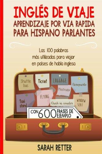 Ingles de Viaje: Aprendizaje por Via Rapida para Hispano Parlantes: Las 100 palabras más utilizadas para viajar en países de habla inglesa. por Sarah Retter