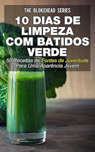 10 Dias de Limpeza Com Batidos Verdes: 50 Receitas de Fontes de Juventude Para Uma Aparência Jovem (Portuguese Edition)