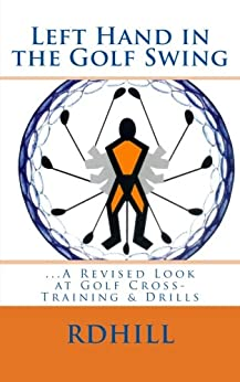 Left Hand in the Golf Swing ...A Revised Look at Golf Cross-Training & Drills (English Edition) par [HILL, R.D.]