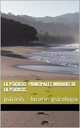 LA PSICOSIS: PRINCIPALES MIRADAS DE LA PSICOSIS.: psicosis - locura- psicología