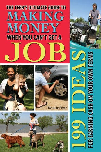 The Teen's Ultimate Guide to Making Money When You Can't Get a Job: 199 Ideas for Earning Cash On Your Own Terms (English Edition)