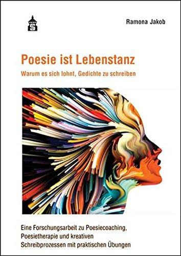 Poesie ist Lebenstanz: Warum es sich lohnt, Gedichte zu schreiben. Eine Forschungsarbeit zu Poesiecoaching, Poesietherapie und kreativen Schreibprozessen mit praktischen Übungen