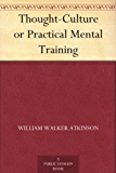 Thought-Culture or Practical Mental Training (English Edition)