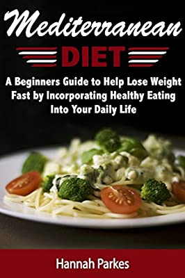 Mediterranean Diet: A Beginners Guide to Help Lose Weight Fast by Incorporating Healthy Eating Into Your Daily Life (Achieve Amazing Health with Delicious ... to Prepare Homemade Mediterranean Recipes)