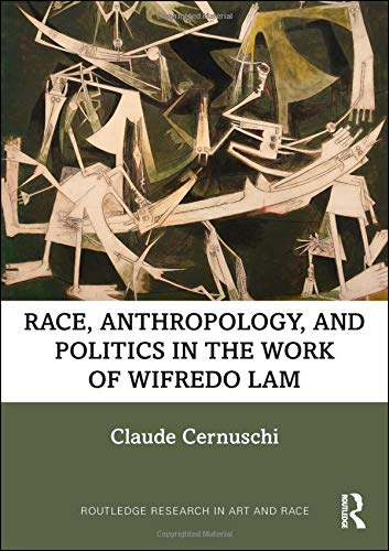 Race, Anthropology, and Politics in the Work of Wifredo Lam (Routledge Research in Art and Race) -