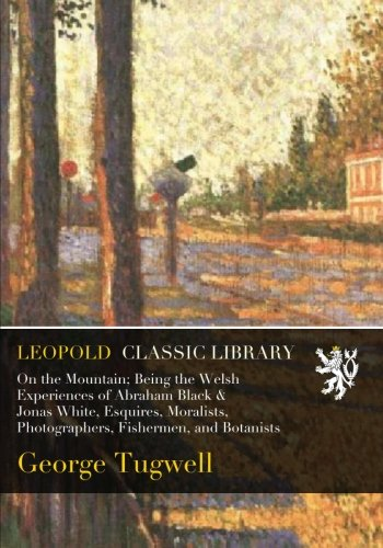 On the Mountain; Being the Welsh Experiences of Abraham Black & Jonas White, Esquires, Moralists, Photographers, Fishermen, and Botanists por George Tugwell