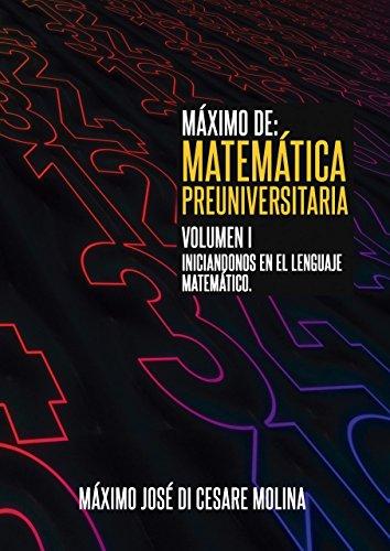 MAXIMO DE: MATEMATICA PREUNIVERSITARIA. VOLUMEN I: Iniciándonos en el lenguaje matemático, Preparación para la Universidad (MAXIMO DE MATEMATICA nº 1)