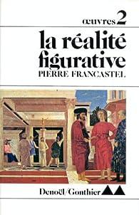 Oeuvres : tome 2 : la Réalité figurative par Pierre Francastel