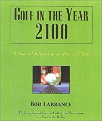 Golf in the Year 2100: A Fanciful Glimpse at the Future of Golf (Good Golf!) by Bob Labbance (2003-07-29)