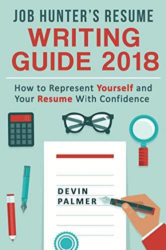 Job Hunter's Resume Writing Guide  2018: How to represent Yourself and Your Resume With Confidence: (Resume Writing 2018, Cover Letter, CV, Job interview 2017, Resume Templates)