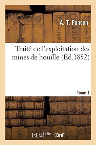 Traité de l'exploitation des mines de houille. Tome 1 par PONSON-A-T