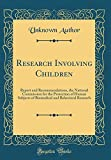 Research Involving Children: Report and Recommendations, the National Commission for the Protection of Human Subjects of Biomedical and Behavioral Research (Classic Reprint)