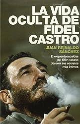 La vida oculta de Fidel Castro / The Hidden Life of Fidel Castro: El Exguardaespaldas Del Lider Cubano Desvela Sus Secretos Mas Intimos