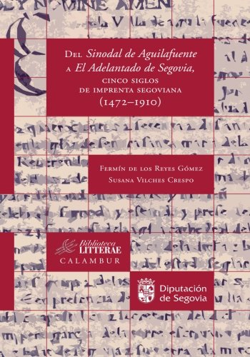 Del Sinodal De Aguilafuente A El Adelantado De Segovia, Cinco Siglos De Imprenta Segoviana. 1472-1910: Volume 31 (Biblioteca Litterae)