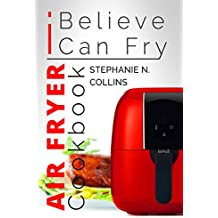 Air Fryer Cookbook: I Believe I Can Fry: Air Fryer Recipes with Serving Sizes, Nutritional Information and Pictures (Includes Paleo, Low Oil, Tasty and Healthy Meals & Snacks)