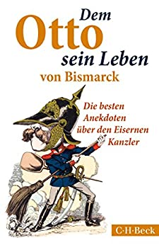 Dem Otto sein Leben von Bismarck: Die besten Anekdoten über den Eisernen Kanzler (Beck Paperback)