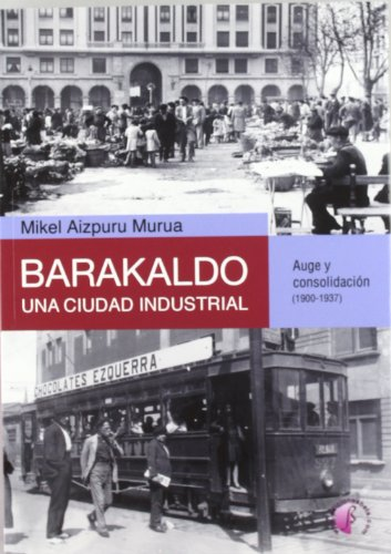 Barakaldo: una ciudad industrial. Auge y consolidación (1900-1937) (Ensayo) por Mikel Aizpuru Murua