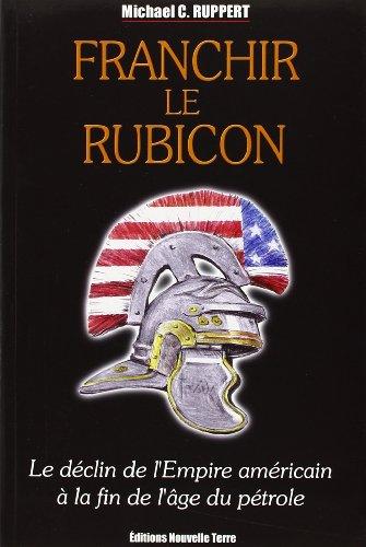 Franchir le Rubicon : Tome 1, Le déclin de l'Empire américain à la fin de l'âge du pétrole par Michael-C Ruppert
