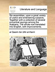 Six assemblies, upon a great variety of useful and entertaining subjects; Together with a collection of several proverbial sayings among the Arabians, ... translated into English, with improvements.