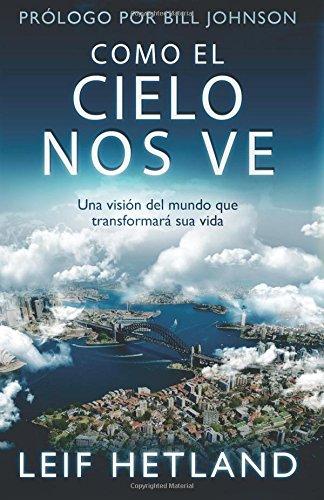 Como El Cielo Nos Ve: Una Visión Del Mundo que Transformará su Vida