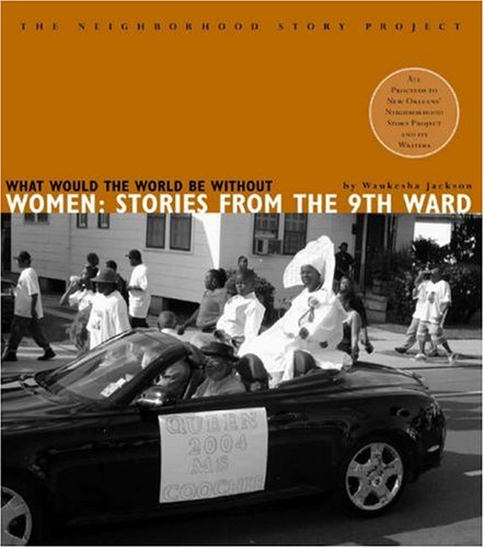 What Would the World be without Women?: Stories from the Ninth Ward (The Neighborhood Story Project)