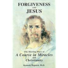 Forgiveness and Jesus: The Meeting Place of A Course in Miracles and Christianity by Kenneth Wapnick (1998-01-01)