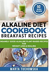 Alkaline Diet Cookbook: Breakfast Recipes: Insanely Good Alkaline Plant-Based Recipes for Weight Loss & Healing: Volume 1 (Alkaline Recipes, Plant Based Cookbook, Nutrition)
