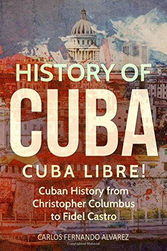 History of Cuba: Cuba Libre! Cuban History from Christopher Columbus to Fidel Castro: Volume 1 (Cuba Best Seller)