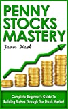 Penny Stocks: Complete Beginners Guide To Building Riches Through The Stock Market (Penny Stock Mastery, Penny Stock 101)