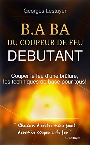 B.A.BA du coupeur de feu débutant: Couper le feu d'une brûlure, les techniques de base pour tous! par Georges LESTUYER