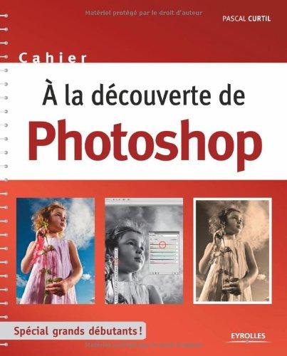 A la découverte de Photoshop : Spécial grands débutants ! par Pascal Curtil