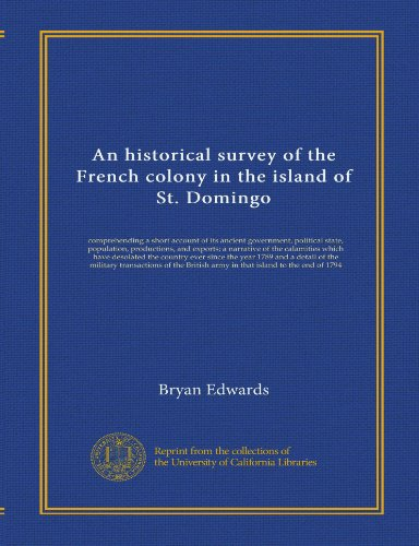 An historical survey of the French colony in the island of St. Domingo: comprehending a short account of its ancient government, political state, ... detail of the military transactions of the...