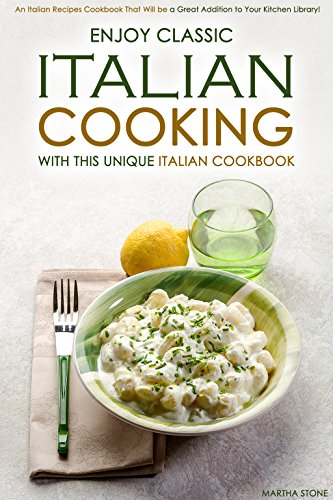 Enjoy Classic Italian Cooking - With this Unique Italian Cookbook: An Italian Recipes Cookbook That Will be a Great Addition to Your Kitchen Library! (English Edition)