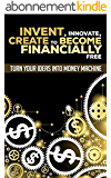 Invent, Innovate, Create To Become Financially Free: Turn Your Ideas Into Money Machine (Invention, Innovation, Creation, Patent, Research, Ideas) (English Edition)