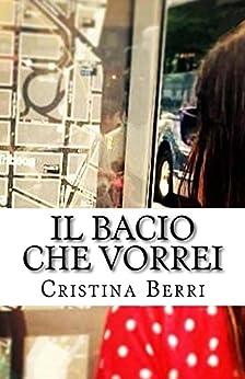 Il Bacio Che Vorrei di [Berri, Cristina]