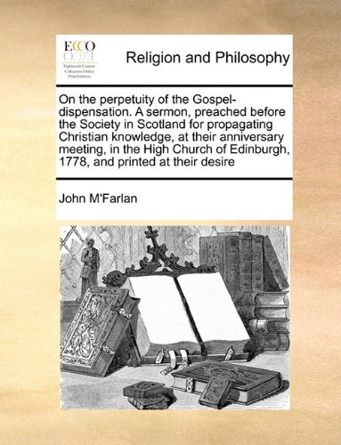 On the perpetuity of the Gospel-dispensation. A sermon, preached before the Society in Scotland for propagating Christian knowledge, at their ... Edinburgh, 1778, and printed at their desire