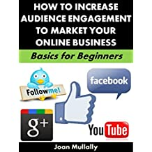 How to Increase Audience Engagement to Market Your Online Business: Basics for Beginners (Business Basics for Beginners Book 73) (English Edition)