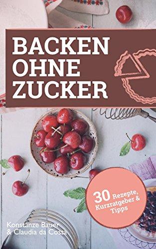 Backen ohne Zucker: 30 Rezepte, Kurzratgeber und Tipps
