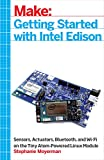 Make: Getting Started with Intel Edison: Sensors, Actuators, Bluetooth, and Wi-Fi on the Tiny Atom-Powered Linux Module (Make : Technology on Your Time)