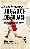Creación del Mejor Jugador de Squash: Descubre los secretos utilizados por los mejores jugadores profesionales de squash y entrenadores, para mejorar tu acondicionamiento, nutricion